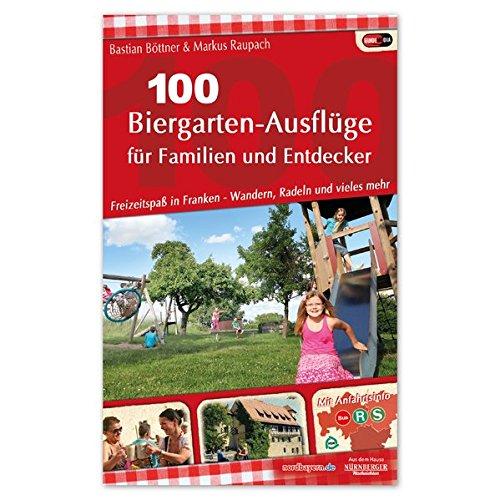100 Biergarten-Ausflüge für Familien und Entdecker: Freizeitspaß in Franken - Wandern, Radeln und vieles mehr