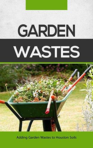 Garden Wastes: Adding Garden Wastes to Houston Soils (English Edition)