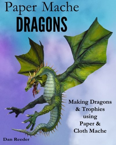 Paper Mache Dragons: Making Dragons & Trophies using Paper & Cloth Mache por Dan Reeder