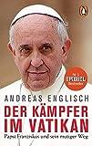 Der Kämpfer im Vatikan: Papst Franziskus und sein mutiger Weg - Andreas Englisch