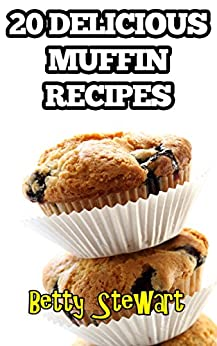 20 Delicious Muffin Recipes: Enjoy your own freshly made muffins at home! (English Edition) von [Stewart, Betty]