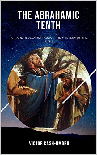 THE ABRAHAMIC TENTH: A RARE REVELATION ABOUT THE MYSTERY OF THE TITHE (English Edition)