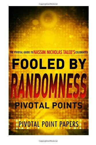 Fooled by Randomness Pivotal Points - The Pivotal Guide to Nassim Nicholas Taleb's Celebrated Book: Volume 13 (Pivotal Point Papers)