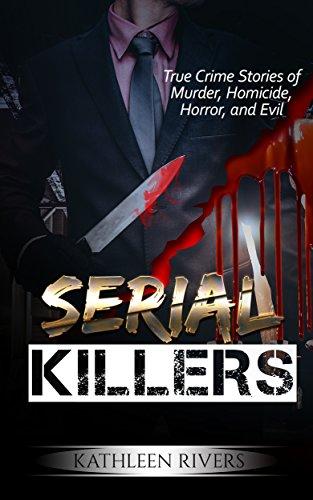 Serial Killers True Crime Stories Of Murder Homicide Horror And
