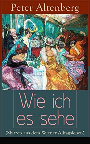 Wie ich es sehe (Skizzen aus dem Wiener Alltagsleben): Die Wiener Jahrhundertwende: Kunst, Gesellschaft, Lebensstile