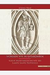 Wohnen wie in Katakomben: Kleine Museumsgeschichte des Campo Santo Teutonico Gebundene Ausgabe