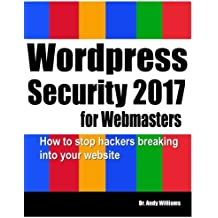 Wordpress Security for Webmasters 2017: How to Stop Hackers Breaking into Your Website: Volume 7 (Webmaster Series)