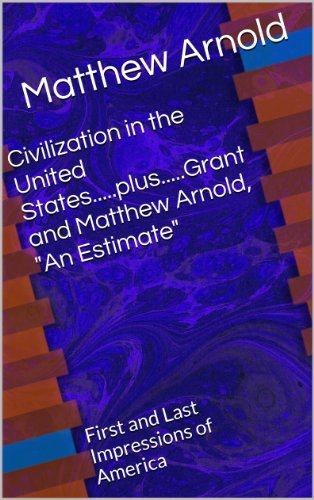 "Civilization in the United States.....plus.....Grant and Matthew Arnold, ""An Estimate"": First and Last Impressions of America"