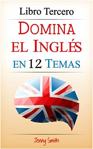 Domina el Inglés  en 12 Temas:  Libro Tercero: Más de 180 palabras y expresiones de nivel intermedio explicadas (Domine el Inglés  en 12 Temas nº 3)