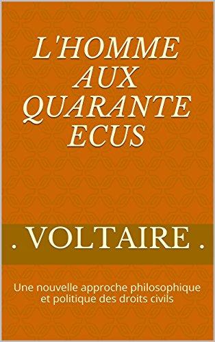 L'Homme aux quarante Ecus: Une nouvelle approche philosophique et politique des droits civils par Voltaire .
