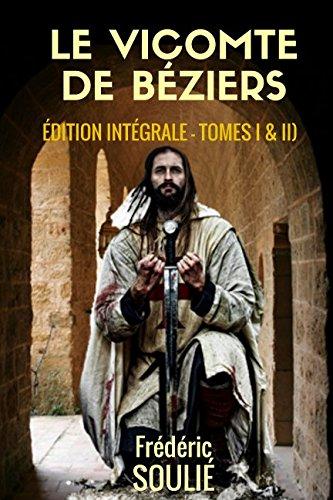 LE VICOMTE DE BÉZIERS ( Édition Intégrale - Tomes I & II)): ROMAN HISTORIQUE DU LANGUEDOC par Frédéric SOULIÉ