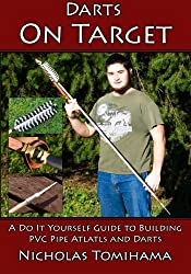 Darts on Target - PVC Atlatls: A Do It Yourself Guide to Building PVC Pipe Atlatls and Darts (Volume 1) by Nicholas Tomihama (2015-04-26)