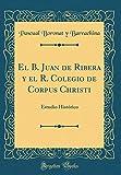 El B. Juan de Ribera y el R. Colegio de Corpus Christi: Estudio Histórico (Classic Reprint)