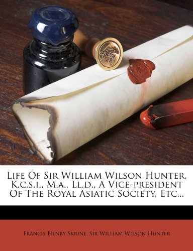 Life of Sir William Wilson Hunter, K.C.S.I., M.A., LL.D., a Vice-President of the Royal Asiatic Society, Etc...