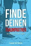 Finde deinen Traumpartner - Ein Ratgeber für alle Singles: Mit dem richtigen Werkzeug zum Partner fürs Leben | Schüchternheit überwinden | Hilfe für Frauen und Männer bei der Partnersuche