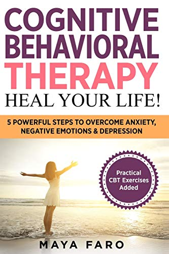 Cognitive Behavioral Therapy: Heal Your Life!: 5 Powerful Steps to Overcome Anxiety, Negative Emotions & Depression (Cognitive Behavioral Therapy, Anxiety, Mindfulness)