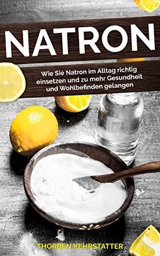 Natron: Wie Sie Natron im Alltag richtig einsetzen und zu mehr Gesundheit und Wohlbefinden gelangen -