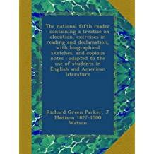 The national fifth reader : containing a treatise on elocution, exercises in reading and declamation, with biographical sketches, and copious notes : ... students in English and American literature