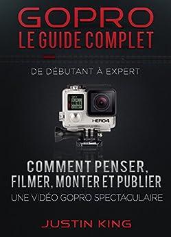 GoPro - Le Guide Complet: De Débutant à Expert par [King, Justin]