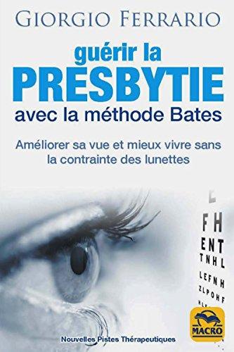 Guérir la presbytie avec la méthode Bates : Améliorer sa vue et mieux vivre sans la contrainte des lunettes
