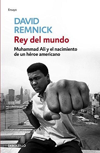 Rey del mundo: Muhammad Ali y el nacimiento de un héroe americano (ENSAYO-BIOGRAFÍA) por David Remnick