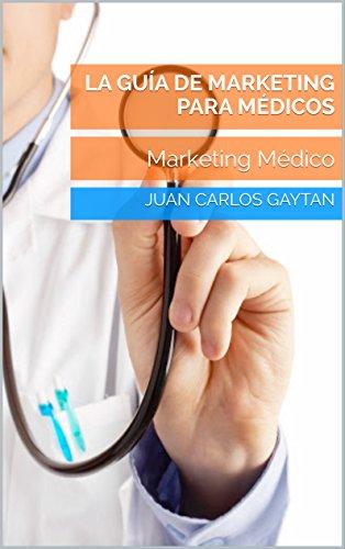 Descargar Libro La Guía De Marketing Para Médicos: Marketing Médico de Juan Carlos Gaytan