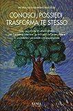 Conosci, possiedi, trasforma te stesso. Una raccolta di strumenti pratici per l'armonia interiore, lo sviluppo del potenziale e la psicosintesi personale...