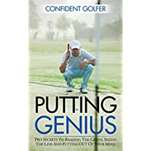 PUTTING GENIUS: Pro Secrets to Reading the Green, Seeing the Line and Putting out of Your Mind (Golf Instruction, Golf Lessons, Golf Tips) (English Edition)