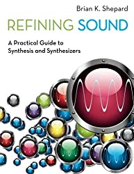 Refining Sound: A Practical Guide to Synthesis and Synthesizers by Brian K. Shepard (2013-11-01)