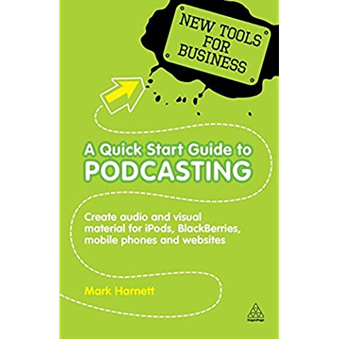 A Quick Start Guide to Podcasting: Create Your Own Audio and Visual Material for iPods, Blackberries, Mobile Phones and Websites (New Tools for Business)
