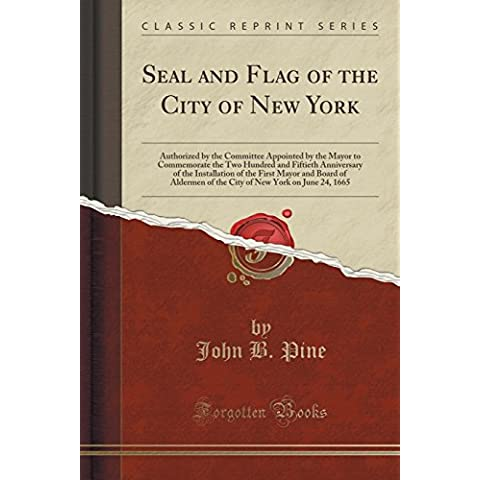 Seal and Flag of the City of New York: Authorized by the Committee Appointed by the Mayor to Commemorate the Two Hundred and Fiftieth Anniversary of ... of the City of New York on June 24, 1665