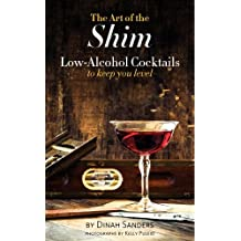 By Dinah Sanders The Art of the Shim: Low-Alcohol Cocktails to Keep You Level [Hardcover]