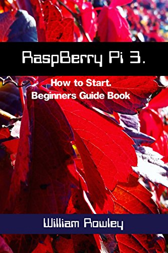 RaspBerry Pi 3: How to Start: Beginners Guide Book (English Edition) por William  Rowley