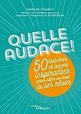 Quelle audace !: 50 histoires et leçons inspirantes pour aller au bout de ses rêves