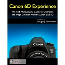 Canon 6D Experience - The Still Photography Guide to Operation and Image Creation with the Canon EOS 6D (English Edition)