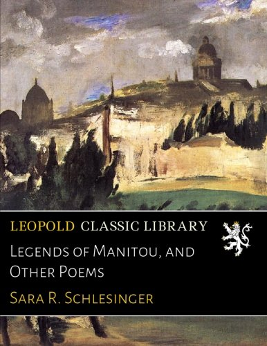 Legends of Manitou, and Other Poems - Schlesinger Classic Collection