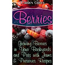 Berries: Growing Berries in Your Backyards and Pots with Jams & Preserves Recipes: (Berries Gardening, Organic Gardening) (English Edition)