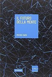 Il futuro della mente. L'avventura della scienza per capire, migliorare e potenziare il nostro cervello