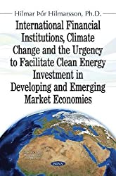 International Financial Institutions, Climate Change and the Urgency to Facilitate Clean Energy Investment in Developing and Emerging Market Economies (Economic Issues, Problems and Perspectives)