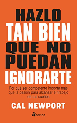 Hazlo tan bien que no puedan ignorarte (So good they can´t ignore you) (Asertos)