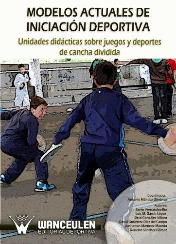 Modelos Actuales De Iniciación Deportiva: Unidades Didácticas Sobre Juegos Y Deportes De Cancha Dividida por Antonio Méndez Giménez