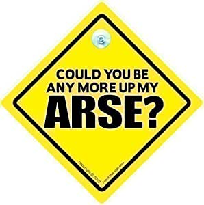 Could You Be Any More Up My Arse Car Sign, Tailgating Sign, Car Sign, Bumper Sticker, Baby on Board, Driving Sign, Automobile Sign, Vehicle Sign, Decal, Bumper Sticker, Rude Car Sign, Car Sign, Joke Car Sign, Tailgater, Tailgating, Bad Driver Sign, Funny Car Sign, Road Rage, Rude Car Sign