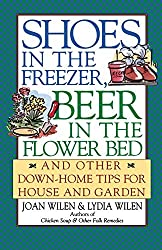 Shoes in the Freezer, Beer in the Flower Bed: And Other Down-Home Tips for House and Garden by Joan Wilen (1997-04-17)