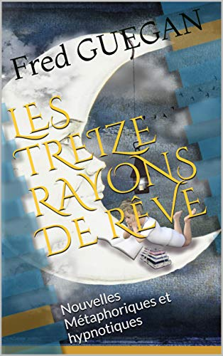 LES TREIZE RAYONS DE RÊVE: Nouvelles Métaphoriques et hypnotiques par [GUEGAN, Fred]