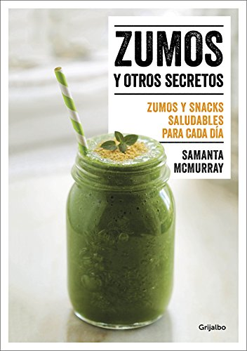 Zumos y Otros Secretos / Juices and Other Secrets. Everyday Healthy Juices and Snacks: Zumos y Snacks Saludables Para Cada Dia por Samanta McMurray
