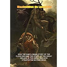 How the Babylonian Story of the Flood Became the Story of the Great Deluge in the Bible. And How Utnapishtim Became Noah (English Edition)
