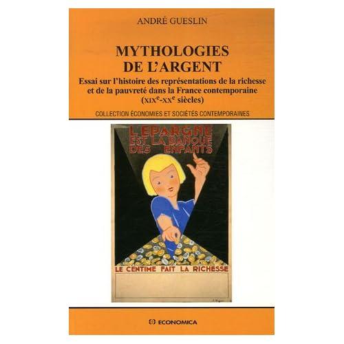 Myhtologies de l'argent : Essai sur l'histoire des représentations de la richesse et de la pauvreté dans la France contemporaine (XIXe-XXe siècles)