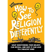 How to See Religion Differently: What questioning your beliefs can reveal, and why it can lead to a healthy mind
