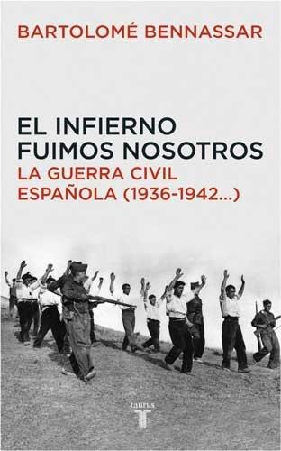 El infierno fuimos nosotros. La Guerra Civil española (1936-1942...) (Historia)