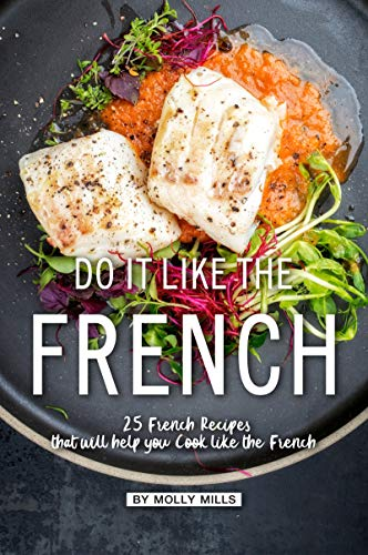 Do it Like the French: 25 French Recipes that will help you Cook like the French (English Edition) Provincial Dessert